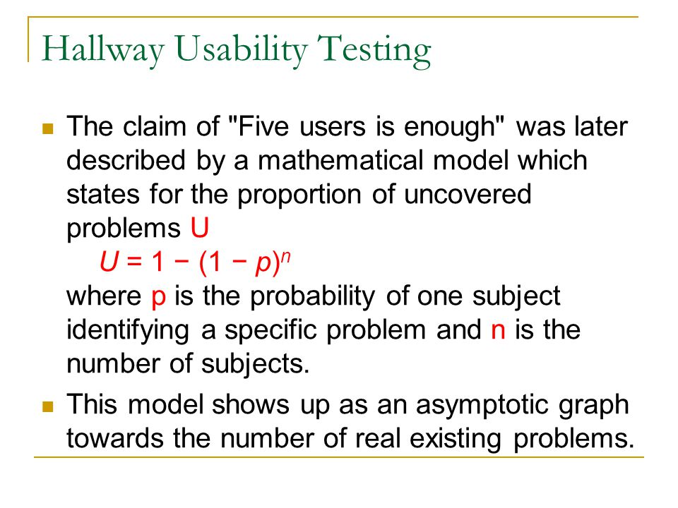 Hallway Usability Testing The claim of Five users is enough was later described by a mathematical model which states for the proportion of uncovered problems U U = 1 − (1 − p) n where p is the probability of one subject identifying a specific problem and n is the number of subjects.