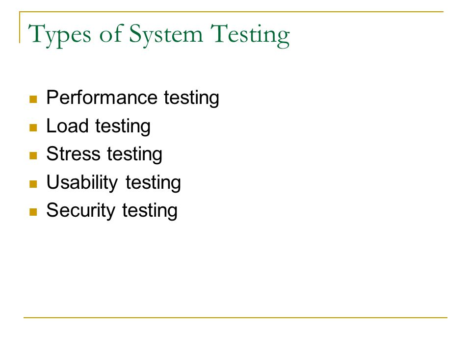 Types of System Testing Performance testing Load testing Stress testing Usability testing Security testing
