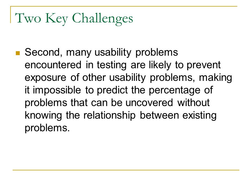 Two Key Challenges Second, many usability problems encountered in testing are likely to prevent exposure of other usability problems, making it impossible to predict the percentage of problems that can be uncovered without knowing the relationship between existing problems.
