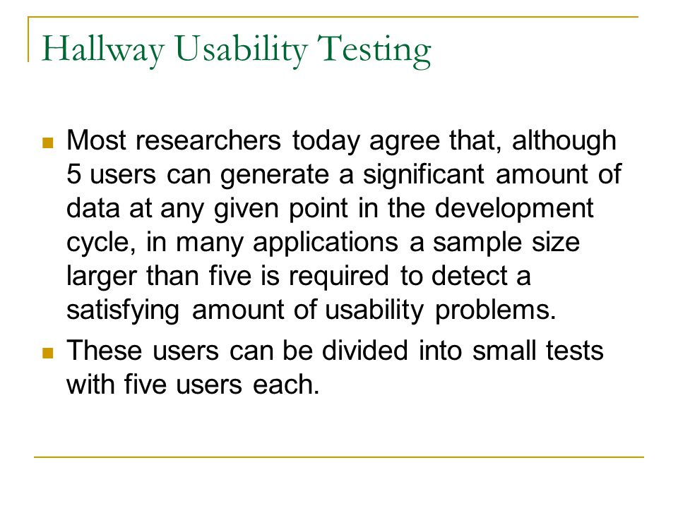 Hallway Usability Testing Most researchers today agree that, although 5 users can generate a significant amount of data at any given point in the development cycle, in many applications a sample size larger than five is required to detect a satisfying amount of usability problems.