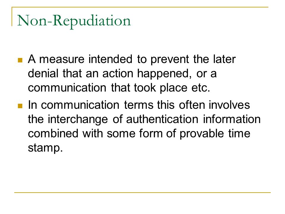 Non-Repudiation A measure intended to prevent the later denial that an action happened, or a communication that took place etc.