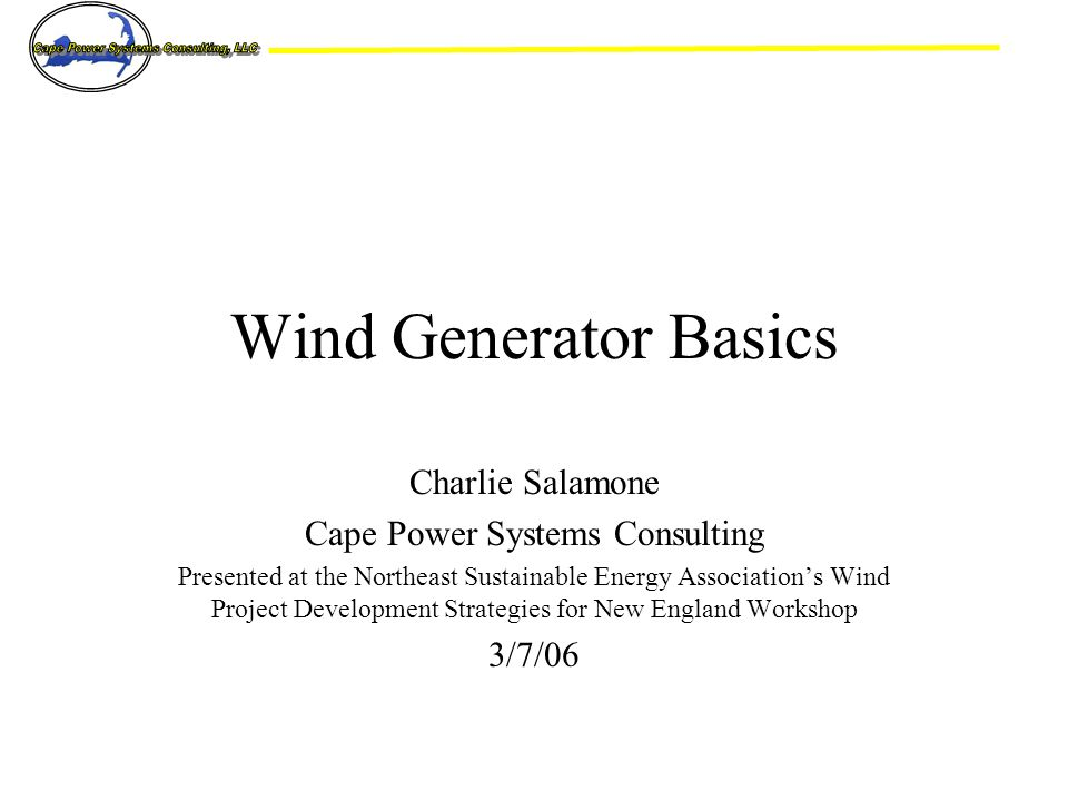 Charlie Salamone Cape Power Systems Consulting Presented at the Northeast Sustainable Energy Association's Wind Project Development Strategies for New England Workshop 3/7/06 Wind Generator Basics
