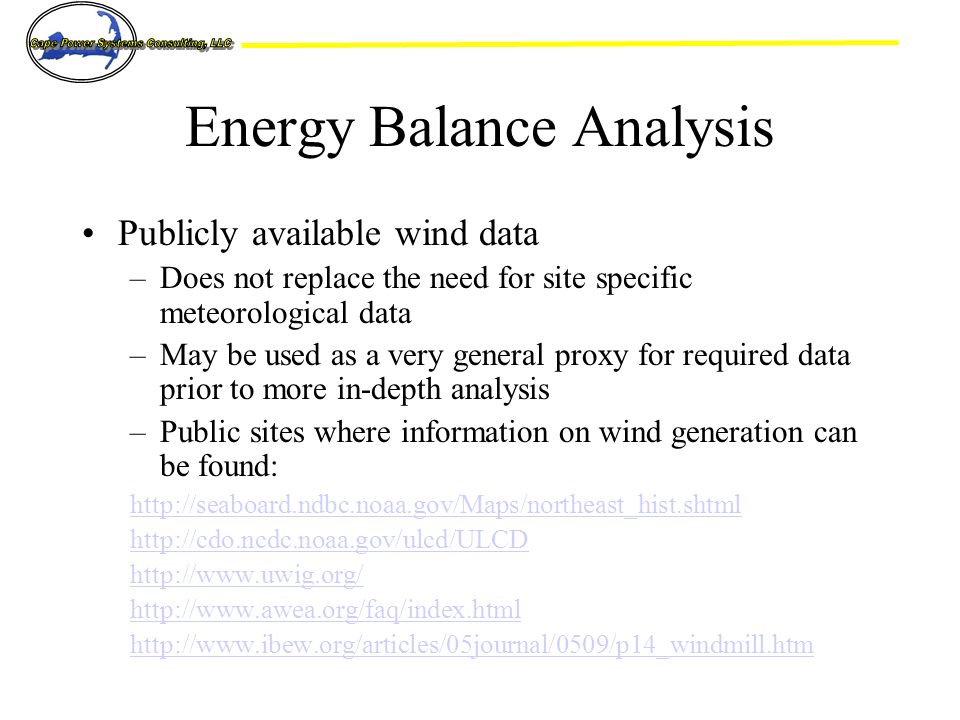 Energy Balance Analysis Publicly available wind data –Does not replace the need for site specific meteorological data –May be used as a very general proxy for required data prior to more in-depth analysis –Public sites where information on wind generation can be found: http://seaboard.ndbc.noaa.gov/Maps/northeast_hist.shtml http://cdo.ncdc.noaa.gov/ulcd/ULCD http://www.uwig.org/ http://www.awea.org/faq/index.html http://www.ibew.org/articles/05journal/0509/p14_windmill.htm