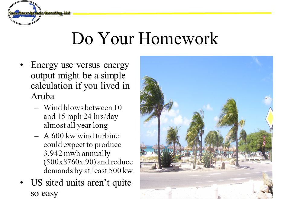 Do Your Homework Energy use versus energy output might be a simple calculation if you lived in Aruba –Wind blows between 10 and 15 mph 24 hrs/day almost all year long –A 600 kw wind turbine could expect to produce 3,942 mwh annually (500x8760x.90) and reduce demands by at least 500 kw.