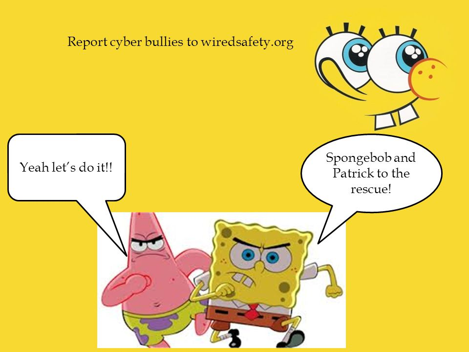 Spongebob and Patrick to the rescue! Yeah let's do it!! Report cyber bullies to wiredsafety.org