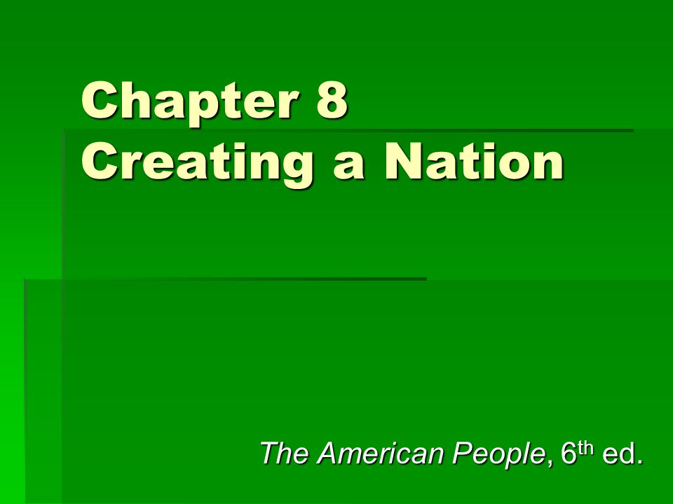 Chapter 8 Creating a Nation The American People, 6 th ed.