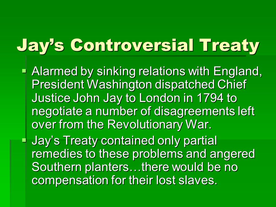 Jay's Controversial Treaty  Alarmed by sinking relations with England, President Washington dispatched Chief Justice John Jay to London in 1794 to negotiate a number of disagreements left over from the Revolutionary War.
