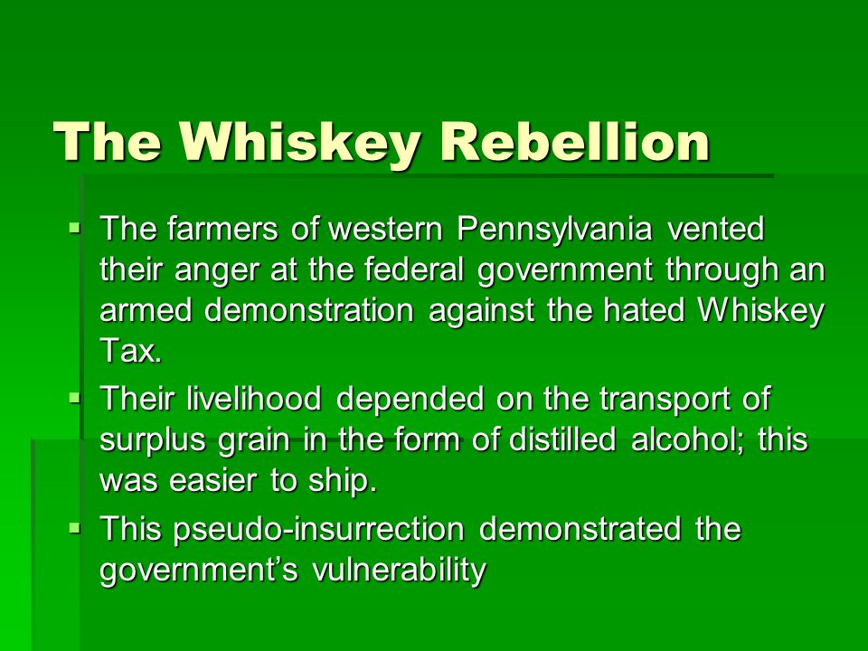 The Whiskey Rebellion  The farmers of western Pennsylvania vented their anger at the federal government through an armed demonstration against the hated Whiskey Tax.