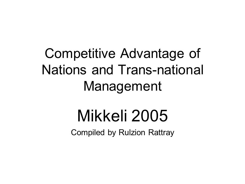 Competitive Advantage of Nations and Trans-national Management Mikkeli 2005 Compiled by Rulzion Rattray