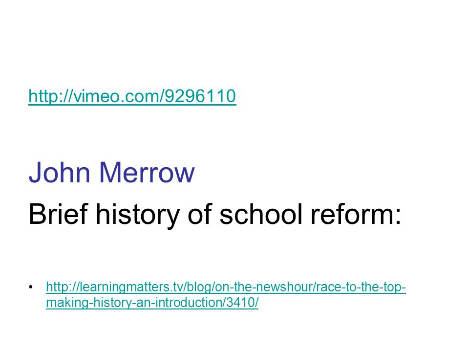 http://vimeo.com/9296110 John Merrow Brief history of school reform: http://learningmatters.tv/blog/on-the-newshour/race-to-the-top- making-history-an-introduction/3410/http://learningmatters.tv/blog/on-the-newshour/race-to-the-top- making-history-an-introduction/3410/