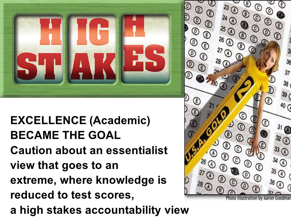 EXCELLENCE (Academic) BECAME THE GOAL Caution about an essentialist view that goes to an extreme, where knowledge is reduced to test scores, a high stakes accountability view