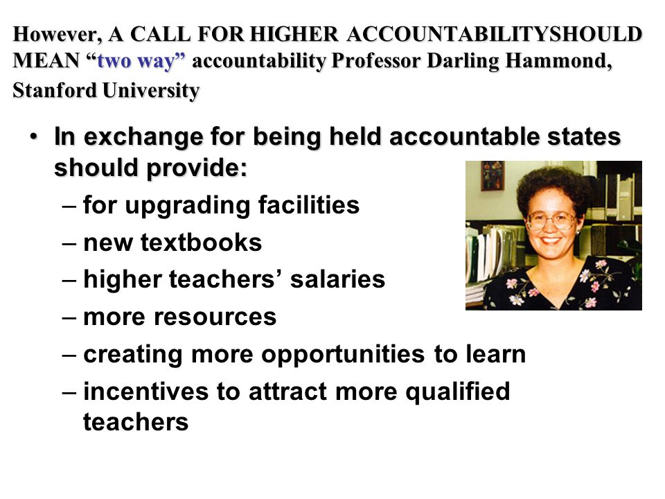 However, A CALL FOR HIGHER ACCOUNTABILITYSHOULD MEAN two way accountability Professor Darling Hammond, Stanford University In exchange for being held accountable states should provide:In exchange for being held accountable states should provide: –for upgrading facilities –new textbooks –higher teachers' salaries –more resources –creating more opportunities to learn –incentives to attract more qualified teachers