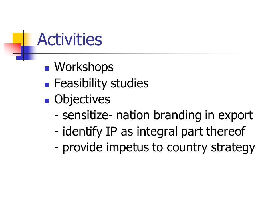 Activities Workshops Feasibility studies Objectives - sensitize- nation branding in export - identify IP as integral part thereof - provide impetus to country strategy