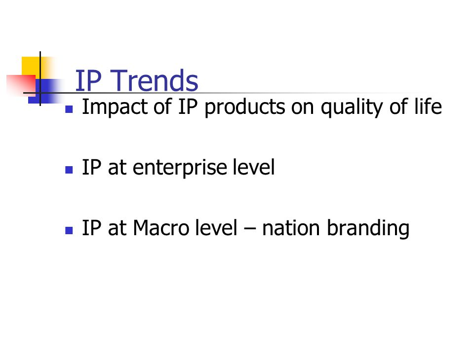 IP Trends Impact of IP products on quality of life IP at enterprise level IP at Macro level – nation branding