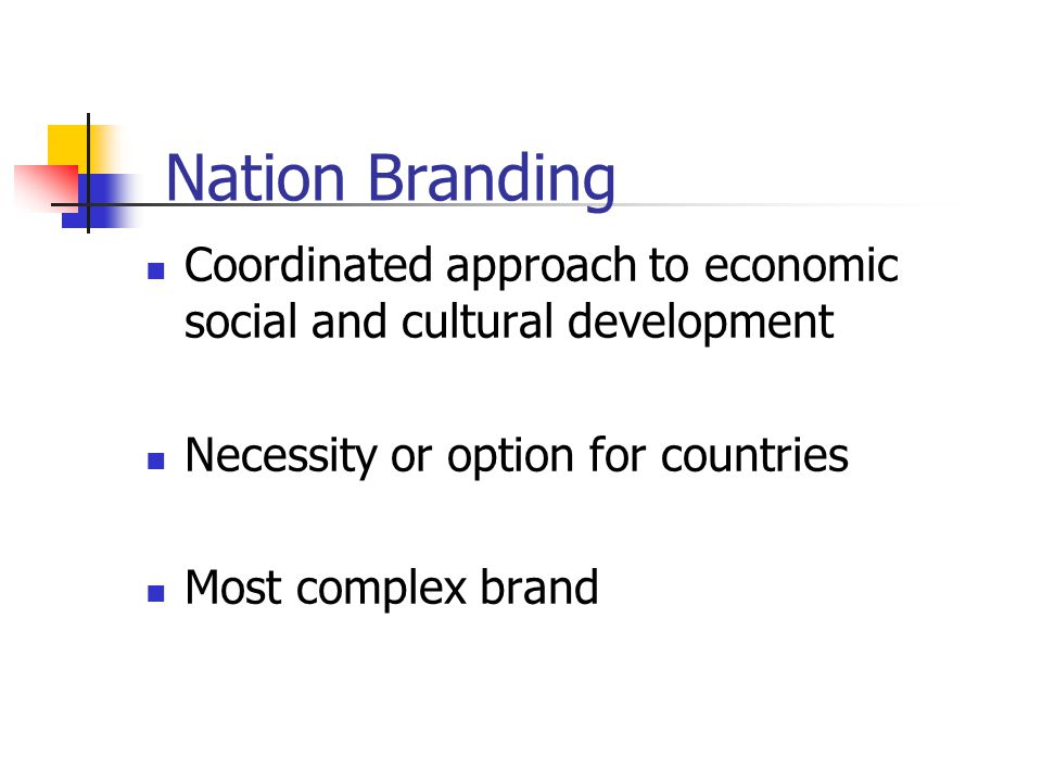 Nation Branding Coordinated approach to economic social and cultural development Necessity or option for countries Most complex brand