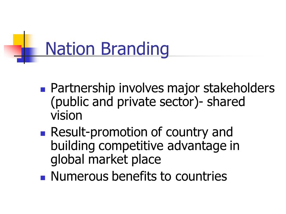 Nation Branding Partnership involves major stakeholders (public and private sector)- shared vision Result-promotion of country and building competitive advantage in global market place Numerous benefits to countries