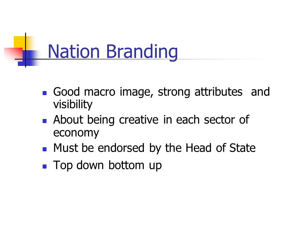 Nation Branding Good macro image, strong attributes and visibility About being creative in each sector of economy Must be endorsed by the Head of State Top down bottom up