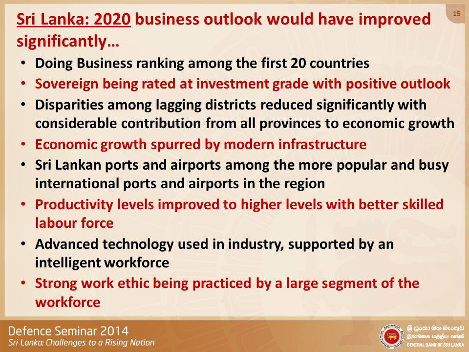 Sri Lanka: 2020 business outlook would have improved significantly… Doing Business ranking among the first 20 countries Sovereign being rated at investment grade with positive outlook Disparities among lagging districts reduced significantly with considerable contribution from all provinces to economic growth Economic growth spurred by modern infrastructure Sri Lankan ports and airports among the more popular and busy international ports and airports in the region Productivity levels improved to higher levels with better skilled labour force Advanced technology used in industry, supported by an intelligent workforce Strong work ethic being practiced by a large segment of the workforce 15