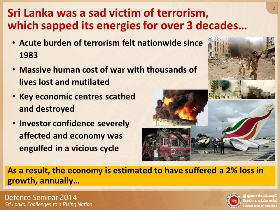 Sri Lanka was a sad victim of terrorism, which sapped its energies for over 3 decades… Acute burden of terrorism felt nationwide since 1983 Massive human cost of war with thousands of lives lost and mutilated Key economic centres scathed and destroyed Investor confidence severely affected and economy was engulfed in a vicious cycle As a result, the economy is estimated to have suffered a 2% loss in growth, annually… 2