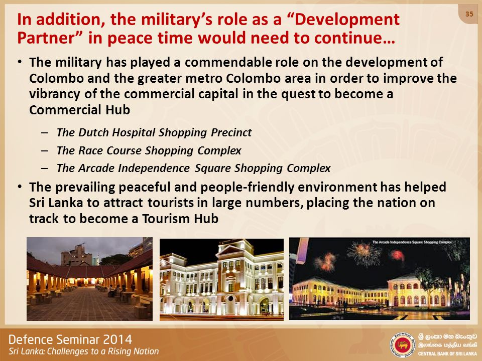 In addition, the military's role as a Development Partner in peace time would need to continue… The military has played a commendable role on the development of Colombo and the greater metro Colombo area in order to improve the vibrancy of the commercial capital in the quest to become a Commercial Hub – The Dutch Hospital Shopping Precinct – The Race Course Shopping Complex – The Arcade Independence Square Shopping Complex The prevailing peaceful and people-friendly environment has helped Sri Lanka to attract tourists in large numbers, placing the nation on track to become a Tourism Hub 35