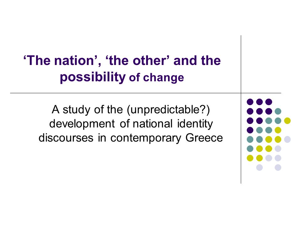 'The nation', 'the other' and the possibility of change A study of the (unpredictable ) development of national identity discourses in contemporary Greece