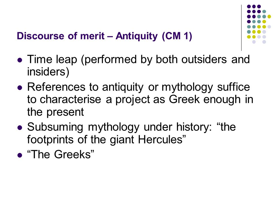 Discourse of merit – Antiquity (CM 1) Time leap (performed by both outsiders and insiders) References to antiquity or mythology suffice to characterise a project as Greek enough in the present Subsuming mythology under history: the footprints of the giant Hercules The Greeks