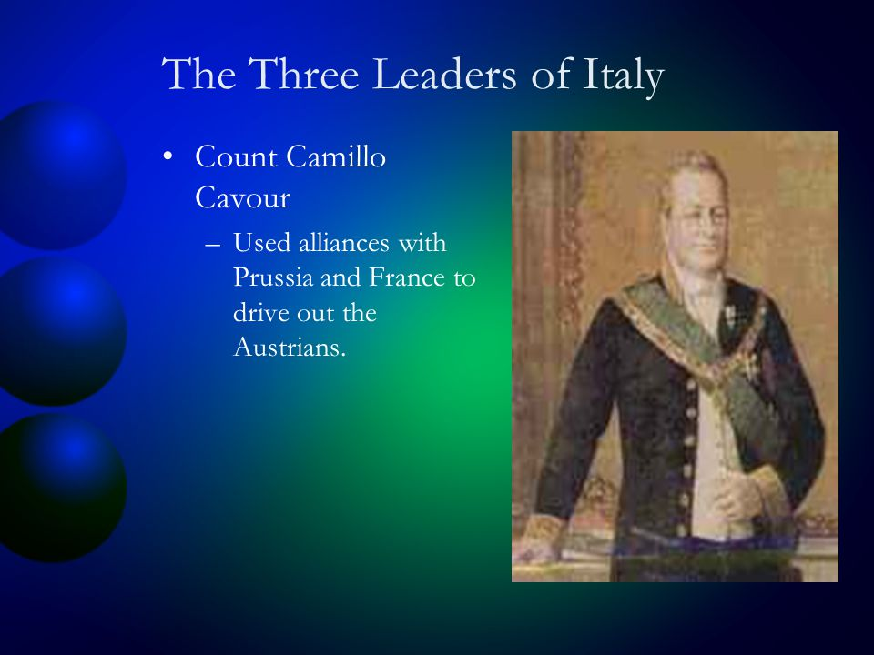The Three Leaders of Italy Count Camillo Cavour –Used alliances with Prussia and France to drive out the Austrians.