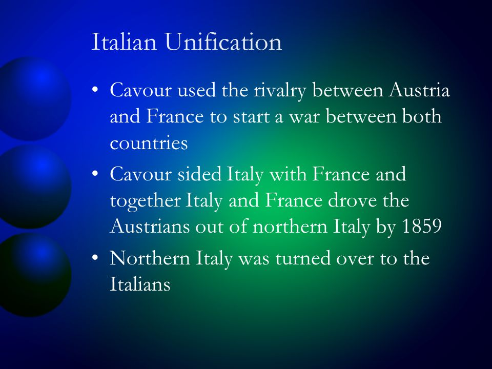 Italian Unification Cavour used the rivalry between Austria and France to start a war between both countries Cavour sided Italy with France and together Italy and France drove the Austrians out of northern Italy by 1859 Northern Italy was turned over to the Italians