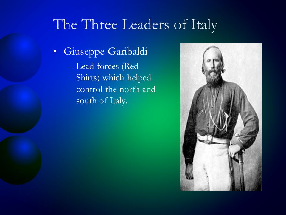 The Three Leaders of Italy Giuseppe Garibaldi –Lead forces (Red Shirts) which helped control the north and south of Italy.