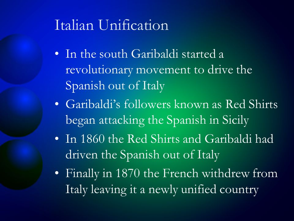 Italian Unification In the south Garibaldi started a revolutionary movement to drive the Spanish out of Italy Garibaldi's followers known as Red Shirts began attacking the Spanish in Sicily In 1860 the Red Shirts and Garibaldi had driven the Spanish out of Italy Finally in 1870 the French withdrew from Italy leaving it a newly unified country