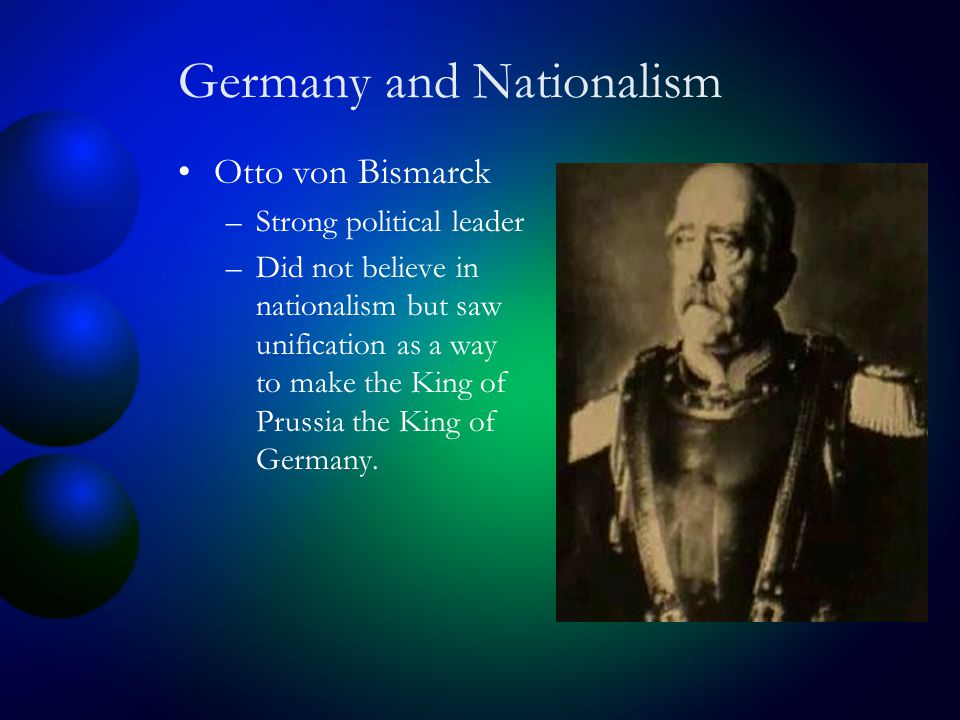Germany and Nationalism Otto von Bismarck –Strong political leader –Did not believe in nationalism but saw unification as a way to make the King of Prussia the King of Germany.