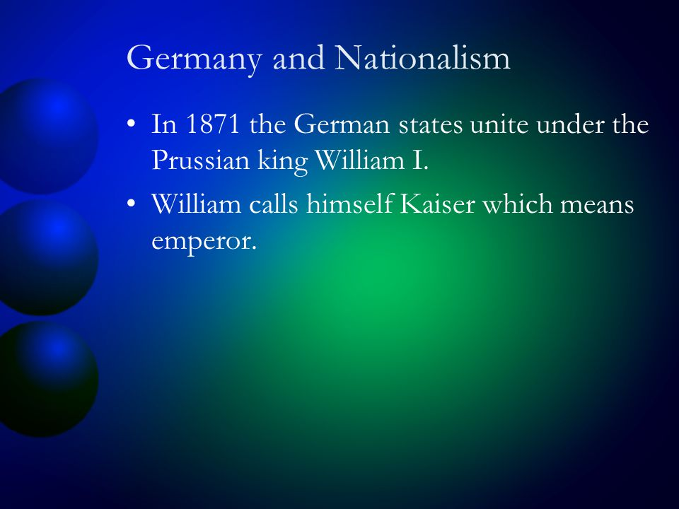 Germany and Nationalism In 1871 the German states unite under the Prussian king William I.