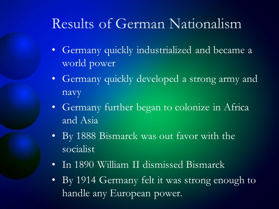 Results of German Nationalism Germany quickly industrialized and became a world power Germany quickly developed a strong army and navy Germany further began to colonize in Africa and Asia By 1888 Bismarck was out favor with the socialist In 1890 William II dismissed Bismarck By 1914 Germany felt it was strong enough to handle any European power.