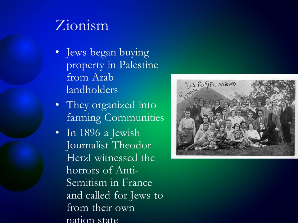 Zionism Jews began buying property in Palestine from Arab landholders They organized into farming Communities In 1896 a Jewish Journalist Theodor Herzl witnessed the horrors of Anti- Semitism in France and called for Jews to from their own nation state