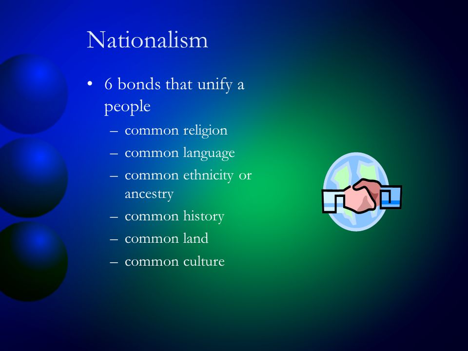 Nationalism 6 bonds that unify a people –common religion –common language –common ethnicity or ancestry –common history –common land –common culture