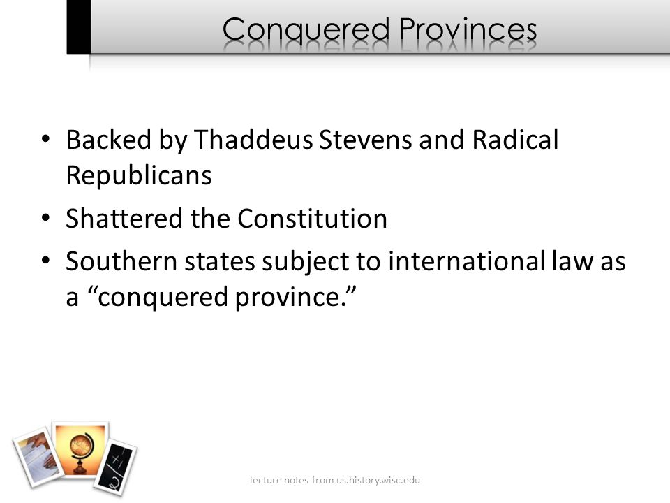 Backed by Thaddeus Stevens and Radical Republicans Shattered the Constitution Southern states subject to international law as a conquered province. lecture notes from us.history.wisc.edu