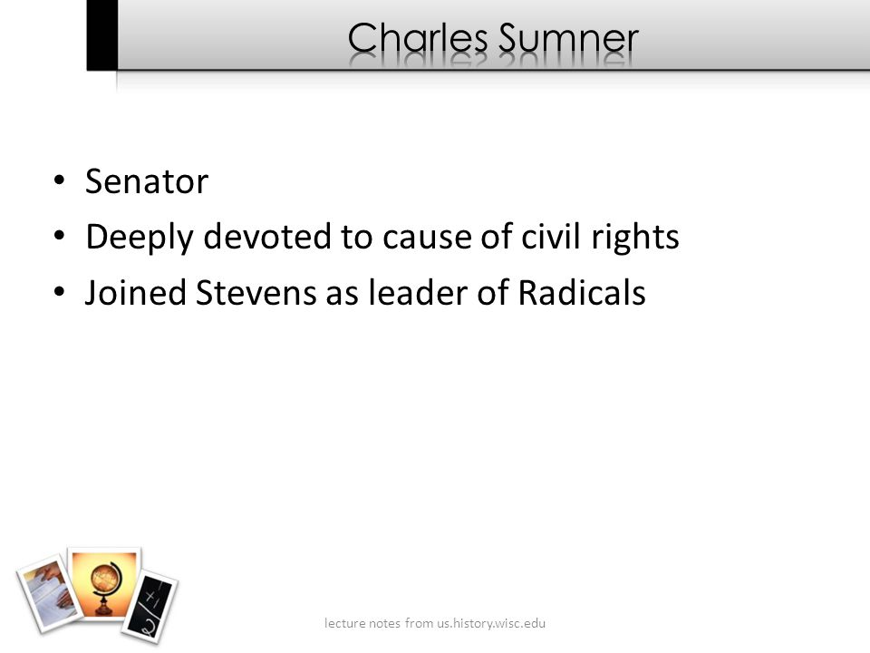 Senator Deeply devoted to cause of civil rights Joined Stevens as leader of Radicals lecture notes from us.history.wisc.edu