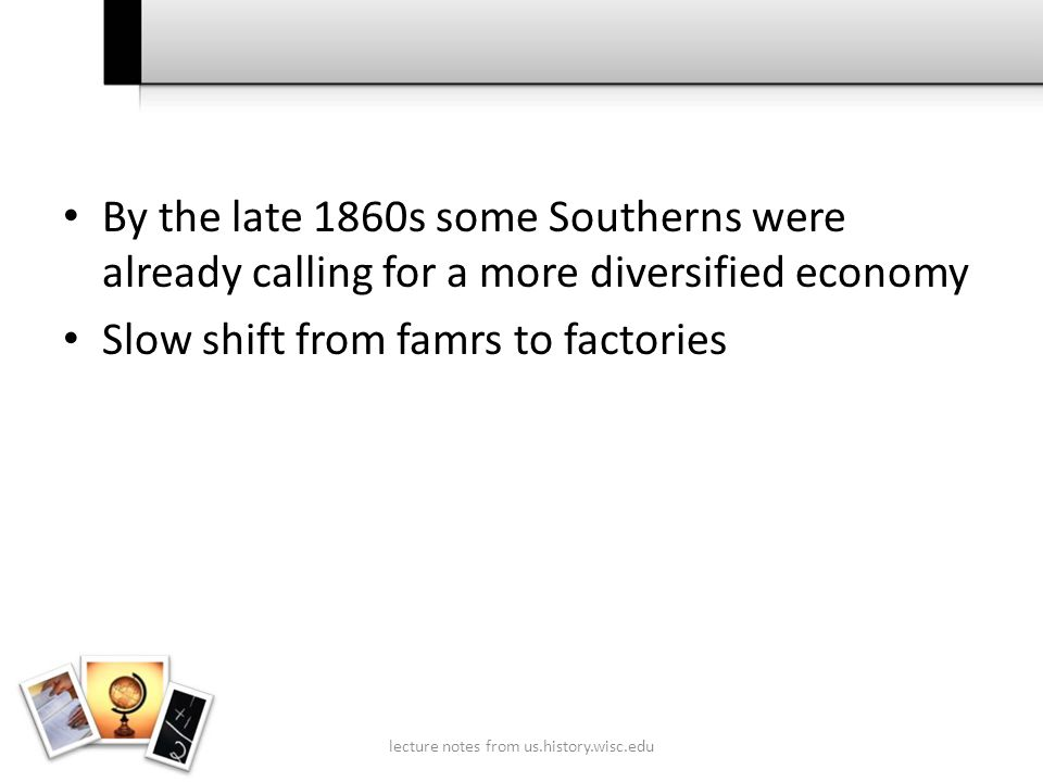 By the late 1860s some Southerns were already calling for a more diversified economy Slow shift from famrs to factories lecture notes from us.history.wisc.edu