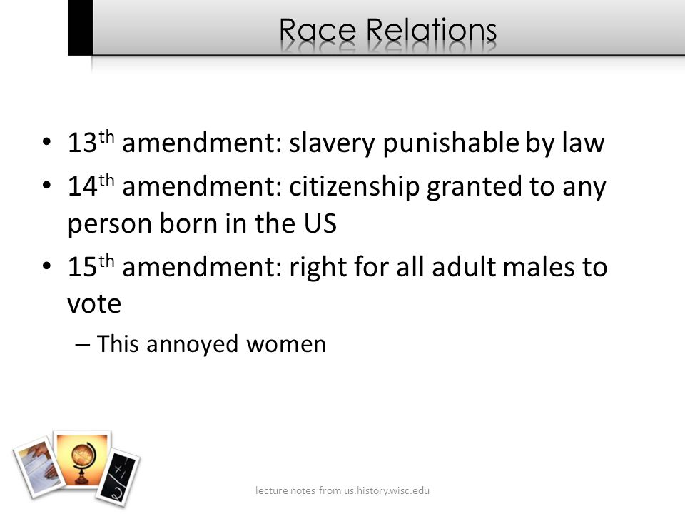 13 th amendment: slavery punishable by law 14 th amendment: citizenship granted to any person born in the US 15 th amendment: right for all adult males to vote – This annoyed women lecture notes from us.history.wisc.edu