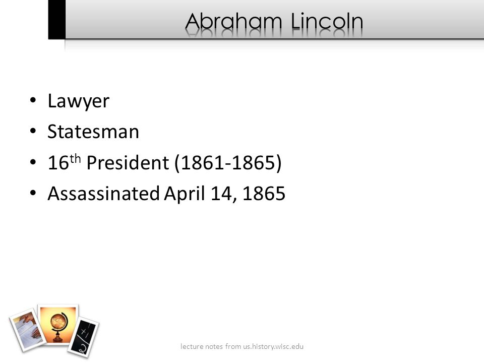 Lawyer Statesman 16 th President (1861-1865) Assassinated April 14, 1865 lecture notes from us.history.wisc.edu