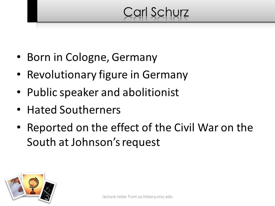 Born in Cologne, Germany Revolutionary figure in Germany Public speaker and abolitionist Hated Southerners Reported on the effect of the Civil War on the South at Johnson's request lecture notes from us.history.wisc.edu