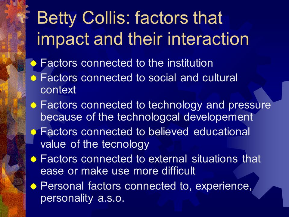 Betty Collis: factors that impact and their interaction  Factors connected to the institution  Factors connected to social and cultural context  Factors connected to technology and pressure because of the technologcal developement  Factors connected to believed educational value of the tecnology  Factors connected to external situations that ease or make use more difficult  Personal factors connected to, experience, personality a.s.o.