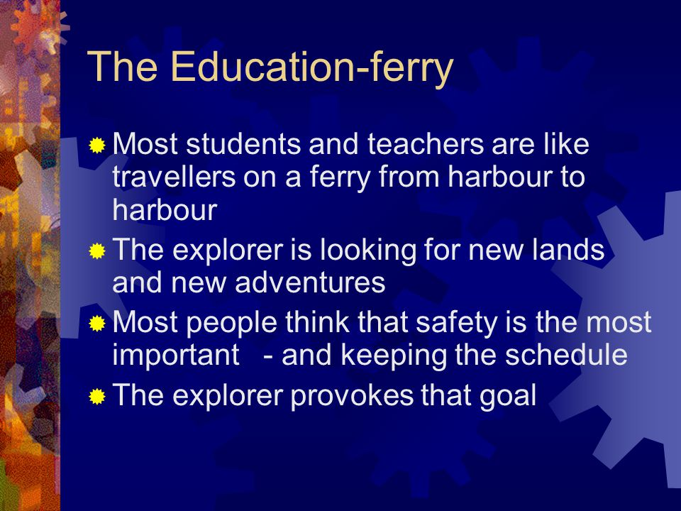 The Education-ferry  Most students and teachers are like travellers on a ferry from harbour to harbour  The explorer is looking for new lands and new adventures  Most people think that safety is the most important - and keeping the schedule  The explorer provokes that goal