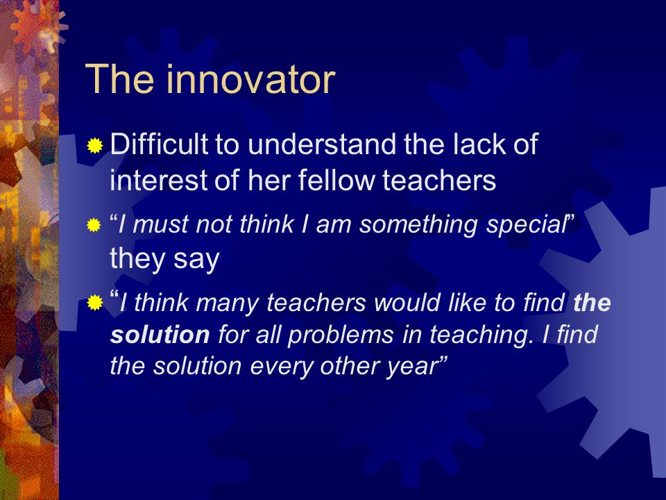The innovator  Difficult to understand the lack of interest of her fellow teachers  I must not think I am something special they say  I think many teachers would like to find the solution for all problems in teaching.