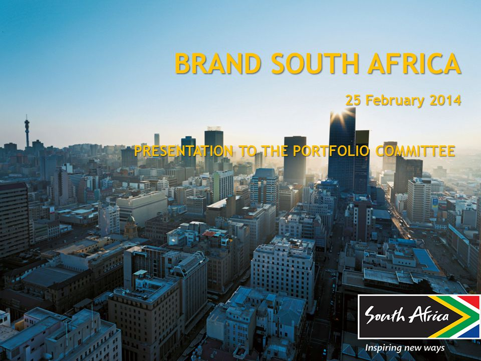 BRAND SOUTH AFRICA 25 February 2014 PRESENTATION TO THE PORTFOLIO COMMITTEE