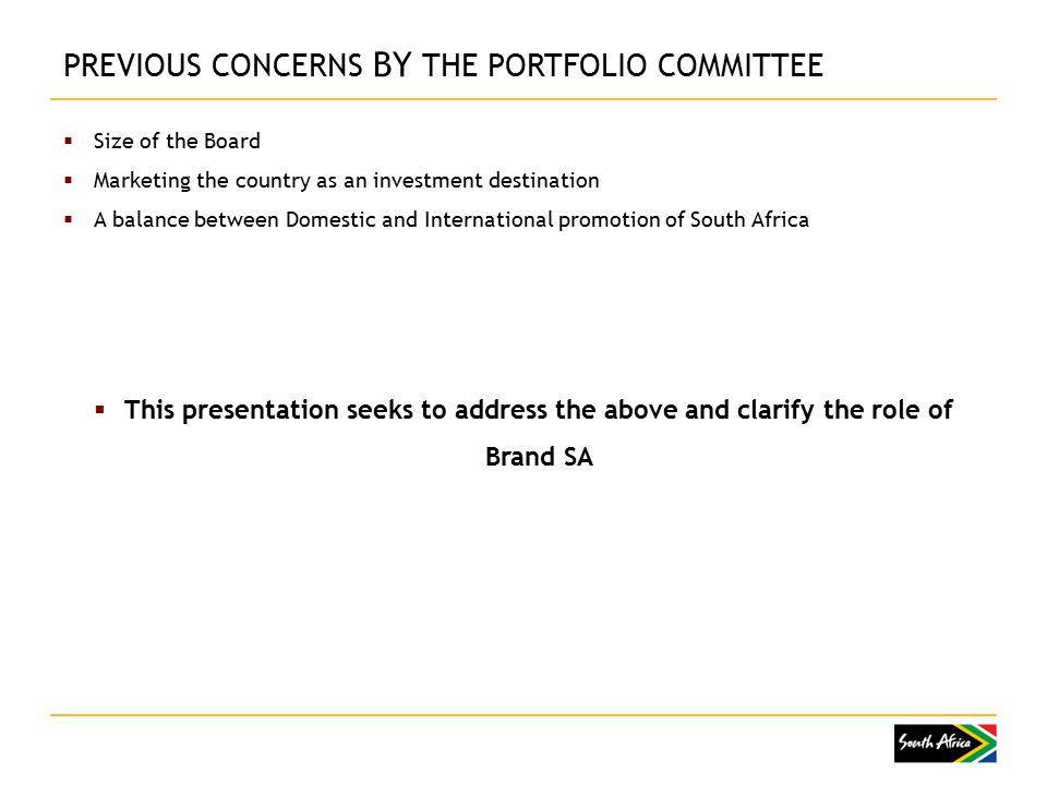  Size of the Board  Marketing the country as an investment destination  A balance between Domestic and International promotion of South Africa  This presentation seeks to address the above and clarify the role of Brand SA PREVIOUS CONCERNS BY THE PORTFOLIO COMMITTEE