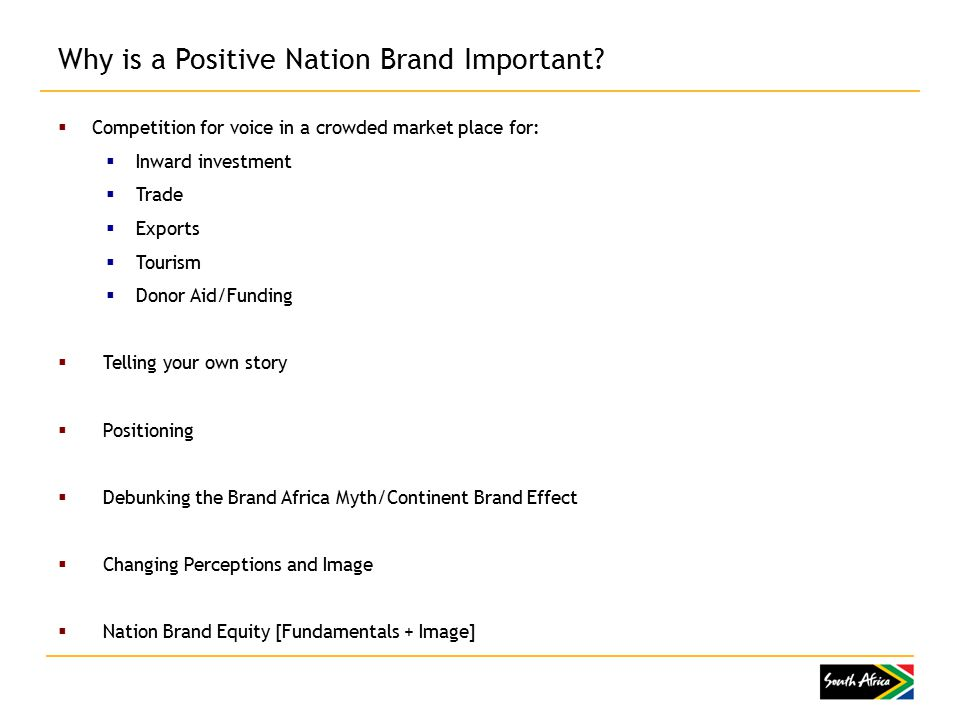  Competition for voice in a crowded market place for:  Inward investment  Trade  Exports  Tourism  Donor Aid/Funding  Telling your own story  Positioning  Debunking the Brand Africa Myth/Continent Brand Effect  Changing Perceptions and Image  Nation Brand Equity [Fundamentals + Image] Why is a Positive Nation Brand Important