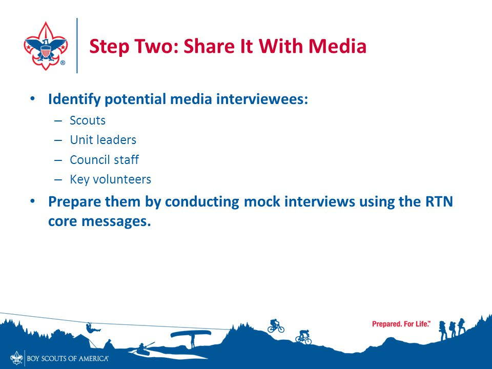 Step Two: Share It With Media Identify potential media interviewees: – Scouts – Unit leaders – Council staff – Key volunteers Prepare them by conducting mock interviews using the RTN core messages.
