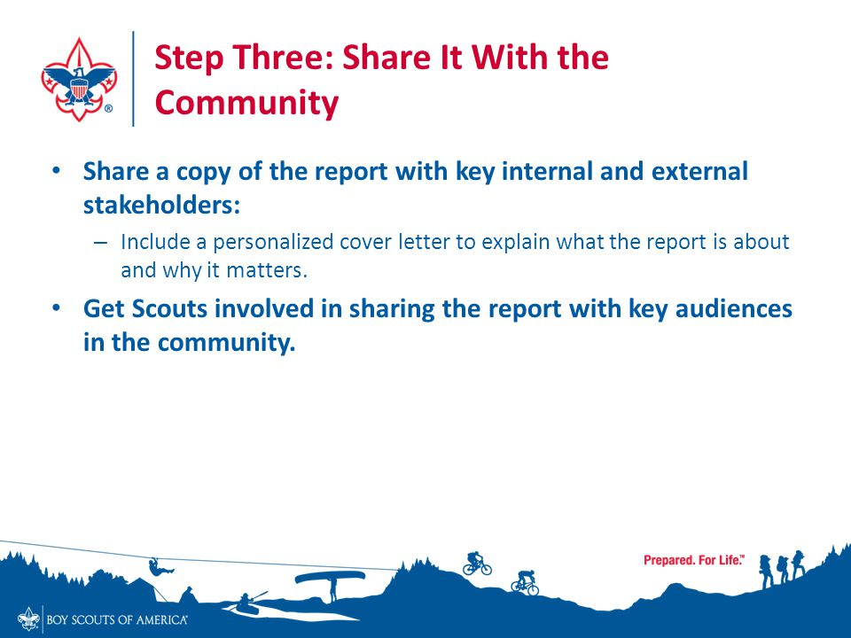 Step Three: Share It With the Community Share a copy of the report with key internal and external stakeholders: – Include a personalized cover letter to explain what the report is about and why it matters.