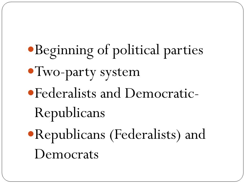 Beginning of political parties Two-party system Federalists and Democratic- Republicans Republicans (Federalists) and Democrats